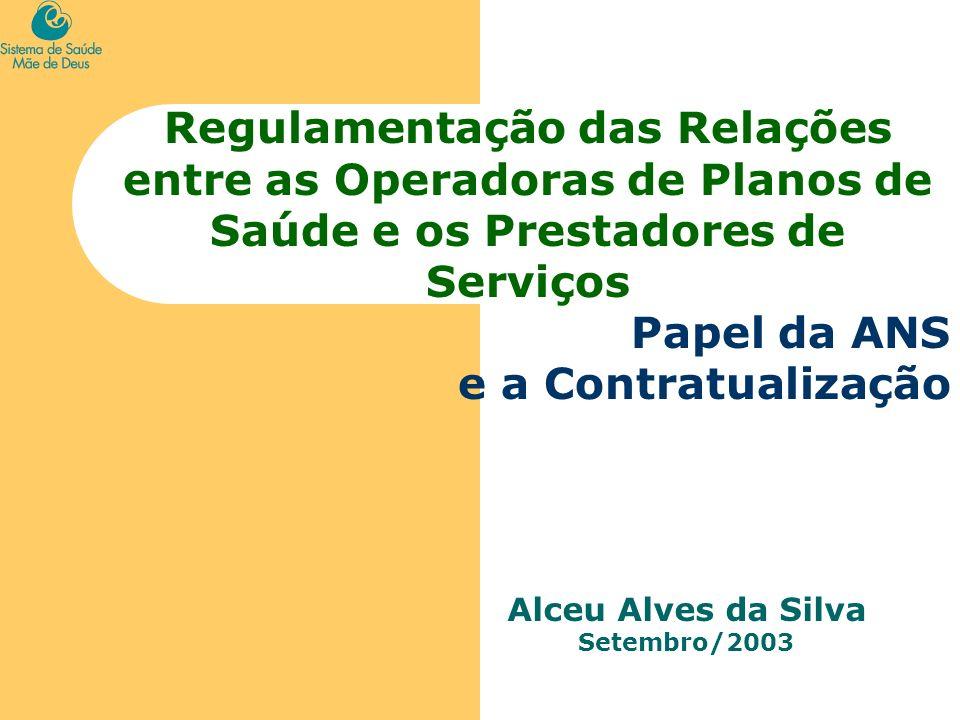 Regulamentação das Relações entre as Operadoras de Planos de Saúde e os Prestadores de Serviços Papel da ANS e a Contratualização Alceu Alves da Silva