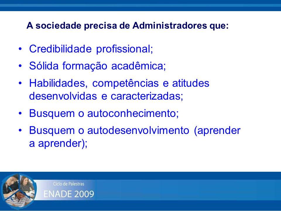 A sociedade precisa de Administradores que: Credibilidade profissional; Sólida formação acadêmica; Habilidades, competências e atitudes desenvolvidas