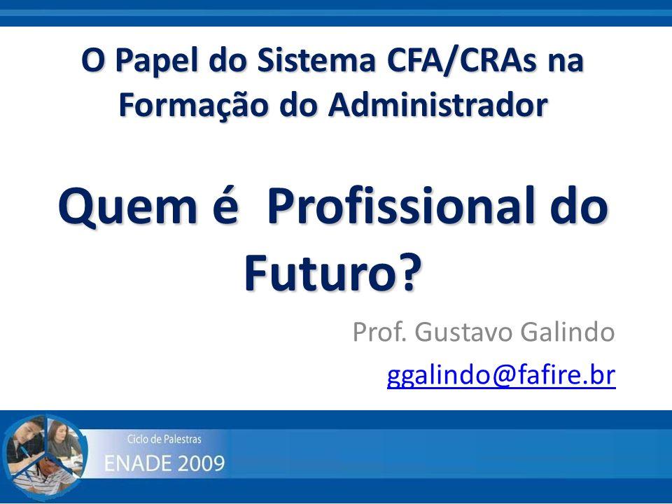 O Papel do Sistema CFA/CRAs na Formação do Administrador Quem é Profissional do Futuro? Prof. Gustavo Galindo ggalindo@fafire.br