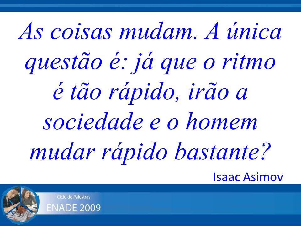 As coisas mudam. A única questão é: já que o ritmo é tão rápido, irão a sociedade e o homem mudar rápido bastante? Isaac Asimov