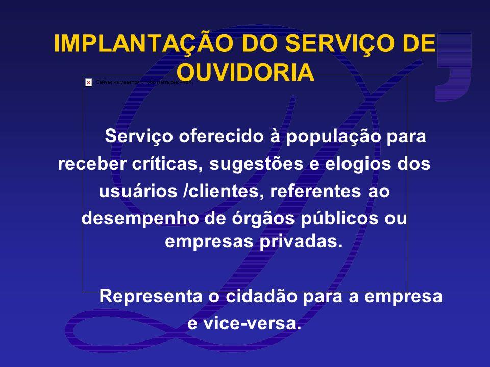 IMPLANTAÇÃO DO SERVIÇO DE OUVIDORIA Serviço oferecido à população para receber críticas, sugestões e elogios dos usuários /clientes, referentes ao desempenho de órgãos públicos ou empresas privadas.