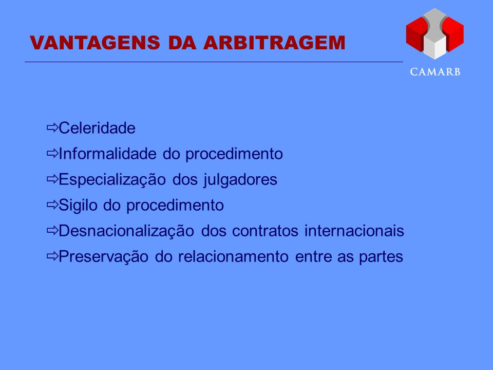 VANTAGENS DA ARBITRAGEM Celeridade Informalidade do procedimento Especialização dos julgadores Sigilo do procedimento Desnacionalização dos contratos