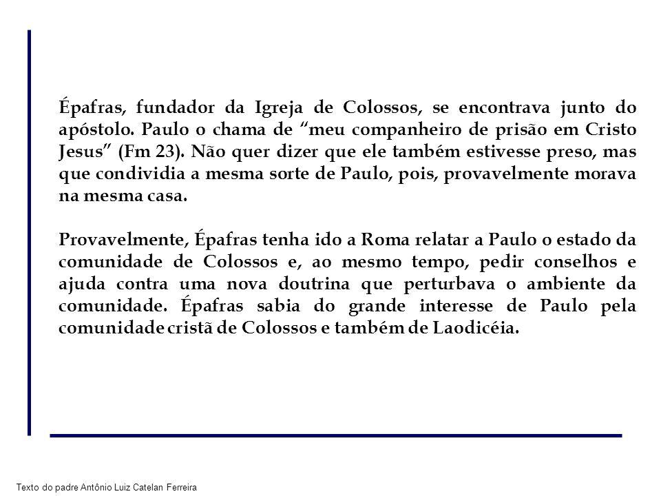 Texto do padre Antônio Luiz Catelan Ferreira Épafras, fundador da Igreja de Colossos, se encontrava junto do apóstolo. Paulo o chama de meu companheir
