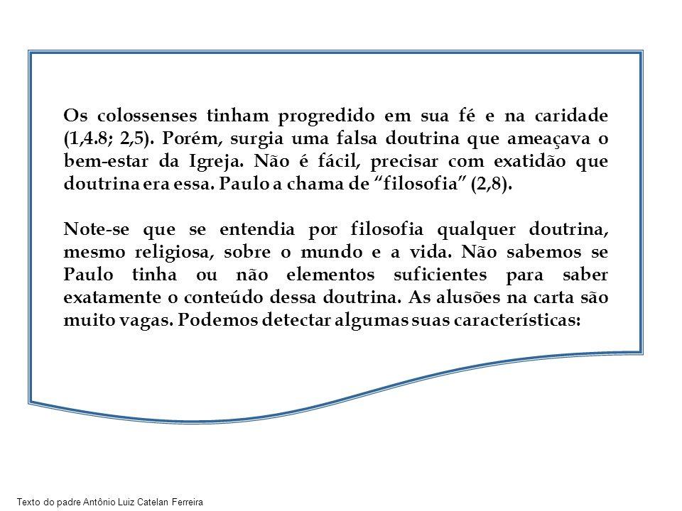 Texto do padre Antônio Luiz Catelan Ferreira Os colossenses tinham progredido em sua fé e na caridade (1,4.8; 2,5). Porém, surgia uma falsa doutrina q