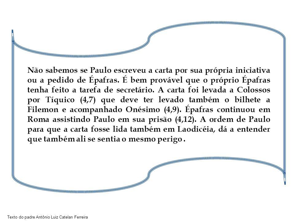 Texto do padre Antônio Luiz Catelan Ferreira Não sabemos se Paulo escreveu a carta por sua própria iniciativa ou a pedido de Épafras.