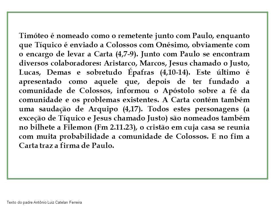 Texto do padre Antônio Luiz Catelan Ferreira Timóteo é nomeado como o remetente junto com Paulo, enquanto que Tíquico é enviado a Colossos com Onésimo, obviamente com o encargo de levar a Carta (4,7-9).