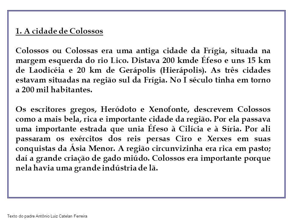 Texto do padre Antônio Luiz Catelan Ferreira 1. A cidade de Colossos Colossos ou Colossas era uma antiga cidade da Frígia, situada na margem esquerda