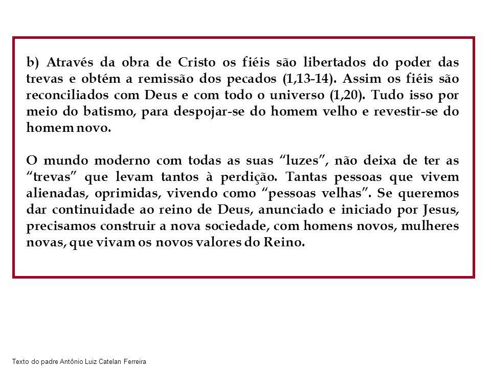 Texto do padre Antônio Luiz Catelan Ferreira b) Através da obra de Cristo os fiéis são libertados do poder das trevas e obtém a remissão dos pecados (1,13-14).