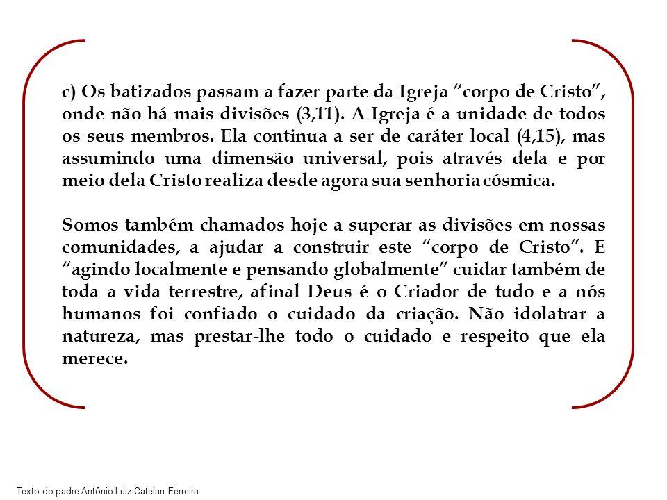 Texto do padre Antônio Luiz Catelan Ferreira c) Os batizados passam a fazer parte da Igreja corpo de Cristo, onde não há mais divisões (3,11). A Igrej