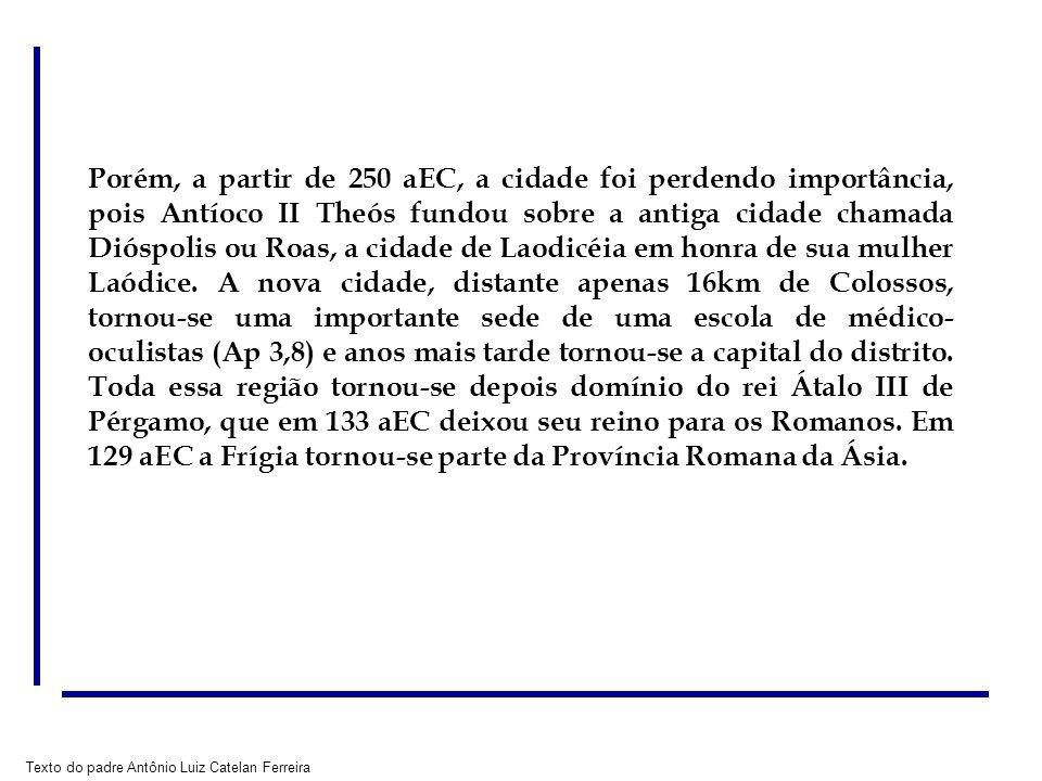 Texto do padre Antônio Luiz Catelan Ferreira Porém, a partir de 250 aEC, a cidade foi perdendo importância, pois Antíoco II Theós fundou sobre a antiga cidade chamada Dióspolis ou Roas, a cidade de Laodicéia em honra de sua mulher Laódice.