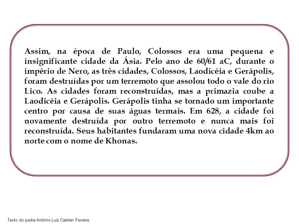 Texto do padre Antônio Luiz Catelan Ferreira Assim, na época de Paulo, Colossos era uma pequena e insignificante cidade da Ásia. Pelo ano de 60/61 aC,
