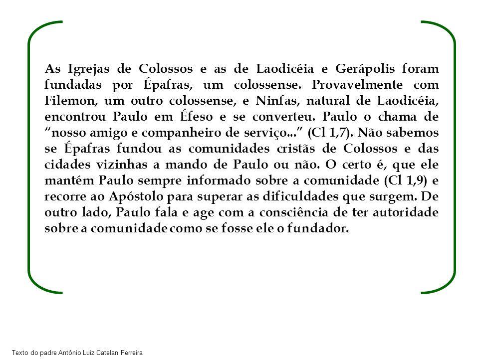 Texto do padre Antônio Luiz Catelan Ferreira As Igrejas de Colossos e as de Laodicéia e Gerápolis foram fundadas por Épafras, um colossense. Provavelm