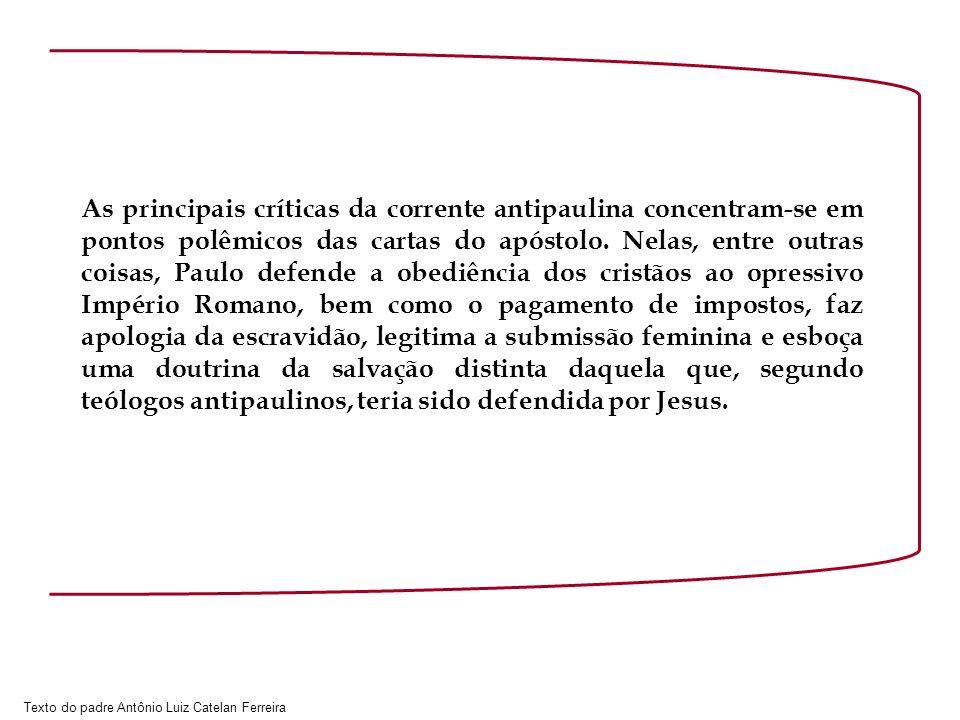 Texto do padre Antônio Luiz Catelan Ferreira As principais críticas da corrente antipaulina concentram-se em pontos polêmicos das cartas do apóstolo.