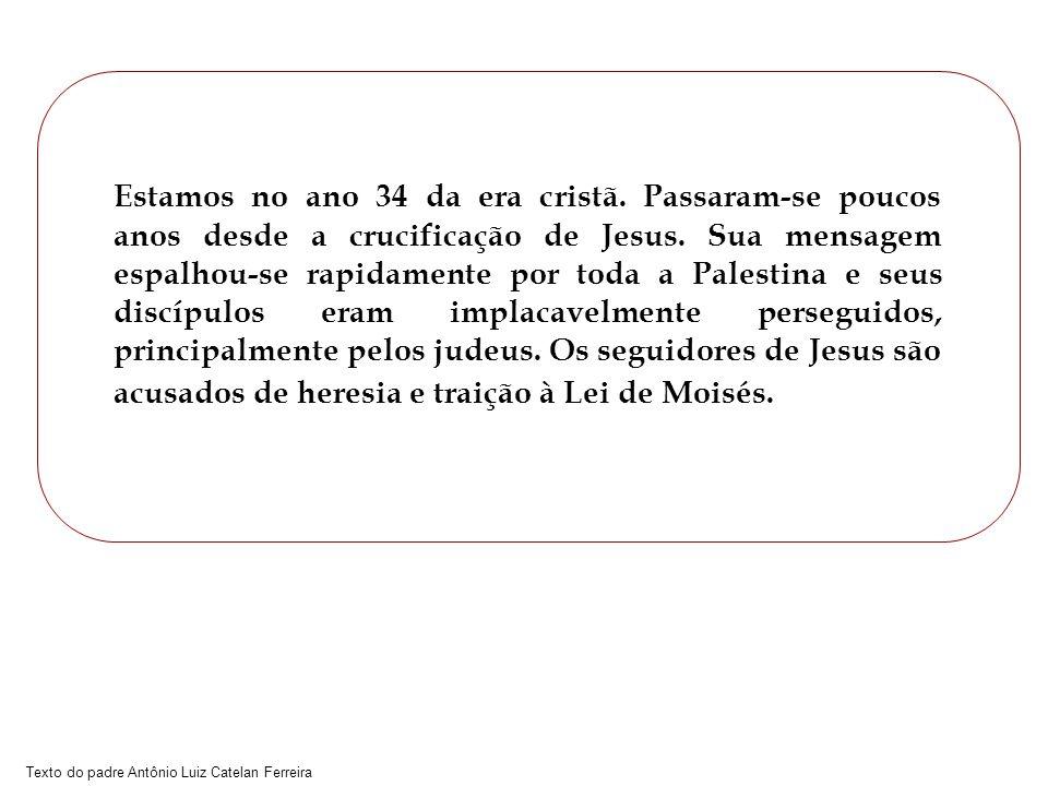 Texto do padre Antônio Luiz Catelan Ferreira Estamos no ano 34 da era cristã. Passaram-se poucos anos desde a crucificação de Jesus. Sua mensagem espa
