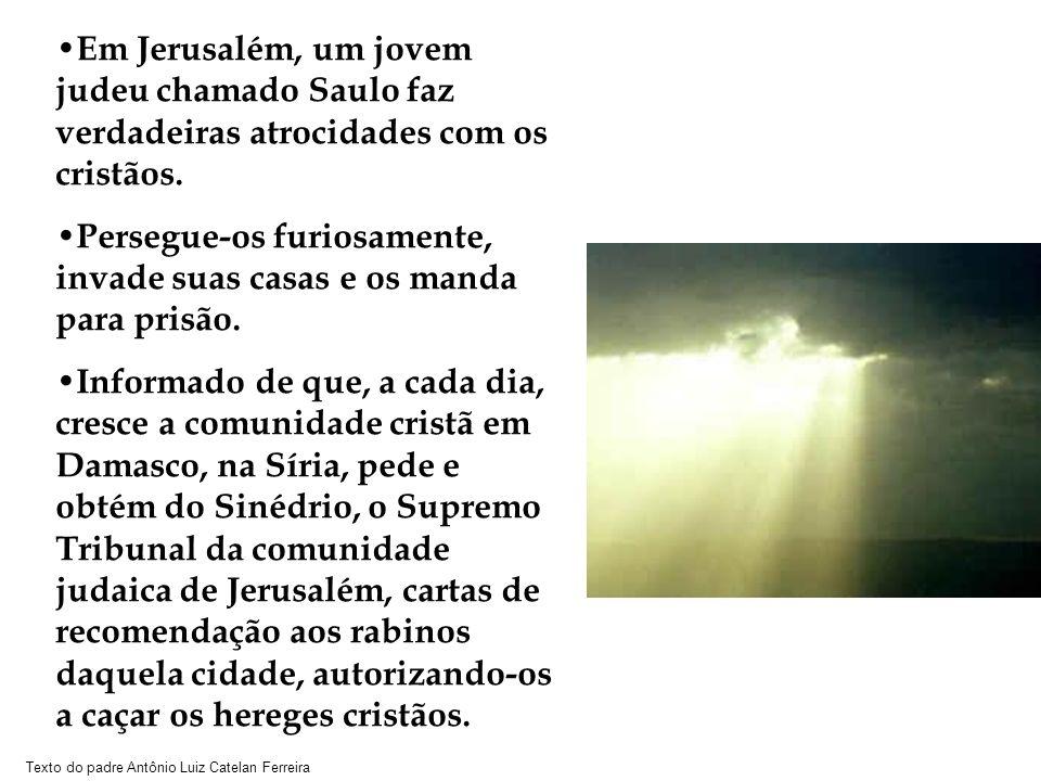 Texto do padre Antônio Luiz Catelan Ferreira Em Jerusalém, um jovem judeu chamado Saulo faz verdadeiras atrocidades com os cristãos. Persegue-os furio