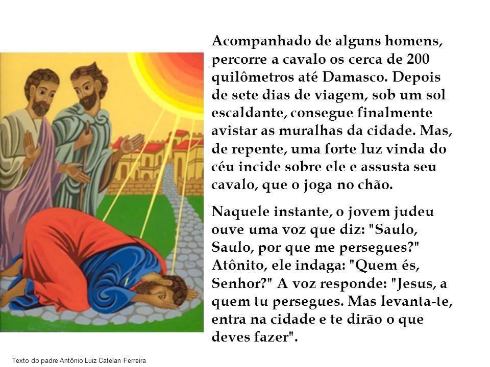 Texto do padre Antônio Luiz Catelan Ferreira Acompanhado de alguns homens, percorre a cavalo os cerca de 200 quilômetros até Damasco. Depois de sete d