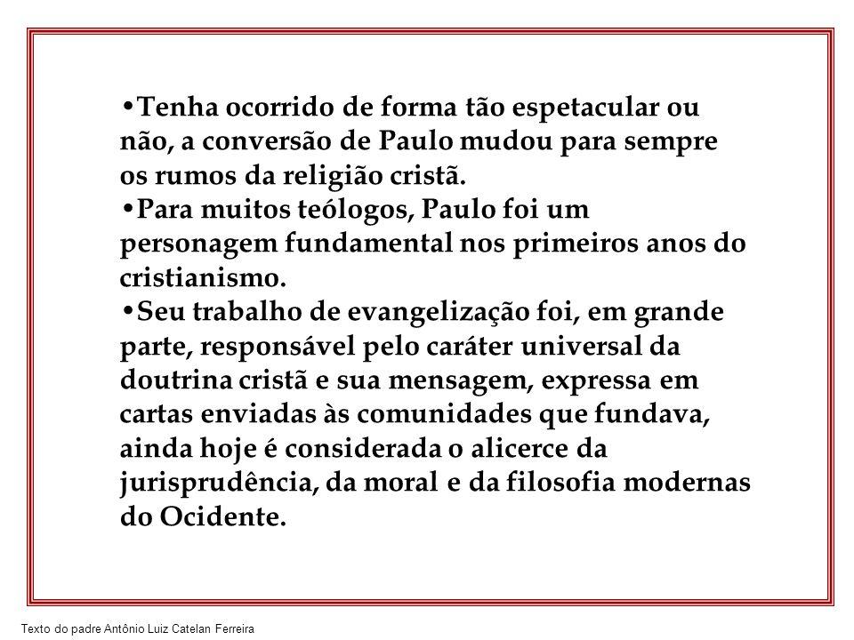Texto do padre Antônio Luiz Catelan Ferreira Tenha ocorrido de forma tão espetacular ou não, a conversão de Paulo mudou para sempre os rumos da religi