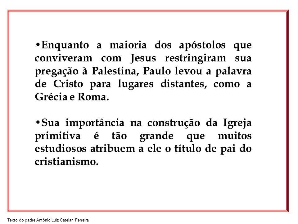 Texto do padre Antônio Luiz Catelan Ferreira Enquanto a maioria dos apóstolos que conviveram com Jesus restringiram sua pregação à Palestina, Paulo le