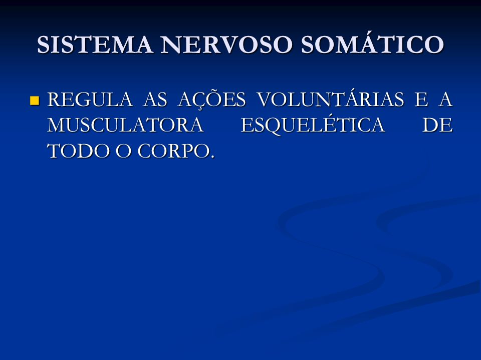 SISTEMA NERVOSO SOMÁTICO REGULA AS AÇÕES VOLUNTÁRIAS E A MUSCULATORA ESQUELÉTICA DE TODO O CORPO. REGULA AS AÇÕES VOLUNTÁRIAS E A MUSCULATORA ESQUELÉT