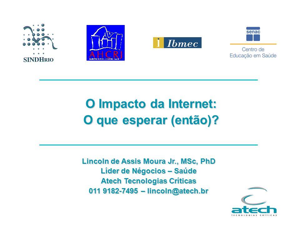 O Impacto da Internet: O que esperar (então)? Lincoln de Assis Moura Jr., MSc, PhD Líder de Négocios – Saúde Atech Tecnologias Críticas 011 9182-7495