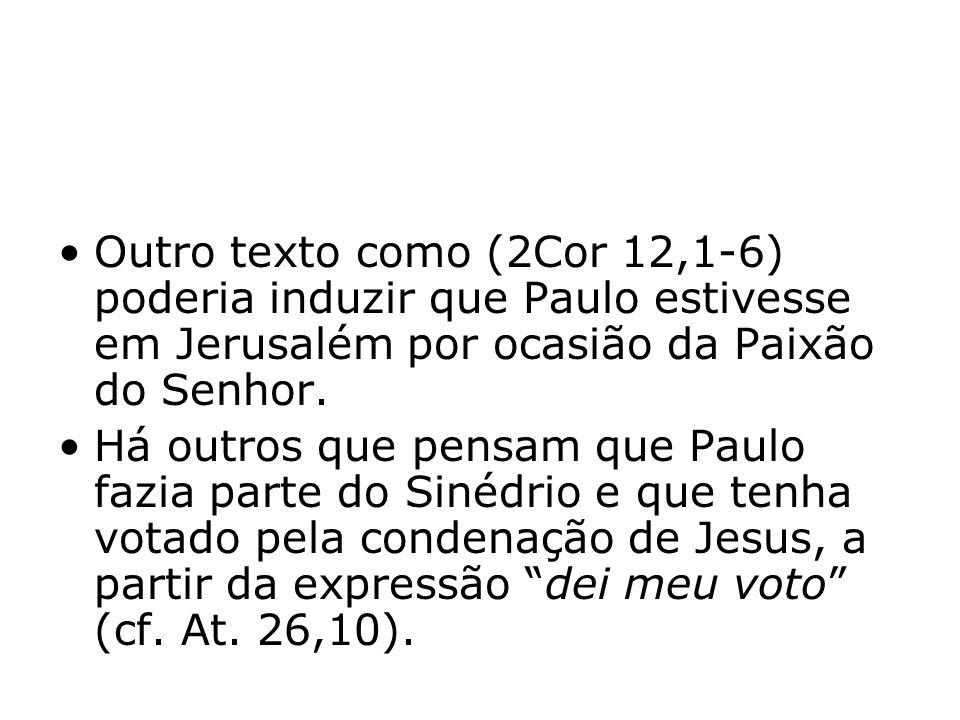 Outro texto como (2Cor 12,1-6) poderia induzir que Paulo estivesse em Jerusalém por ocasião da Paixão do Senhor. Há outros que pensam que Paulo fazia