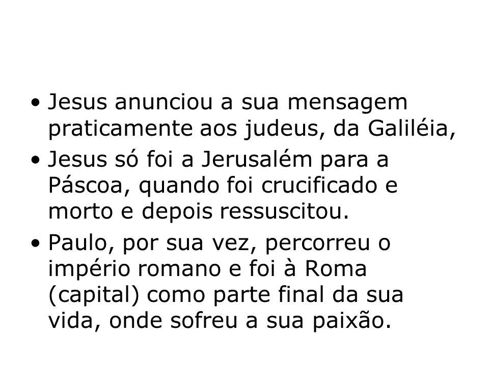 Jesus anunciou a sua mensagem praticamente aos judeus, da Galiléia, Jesus só foi a Jerusalém para a Páscoa, quando foi crucificado e morto e depois re
