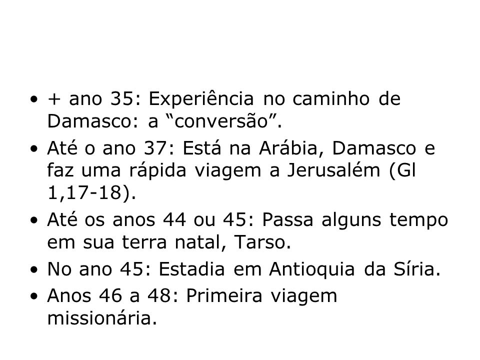 + ano 35: Experiência no caminho de Damasco: a conversão. Até o ano 37: Está na Arábia, Damasco e faz uma rápida viagem a Jerusalém (Gl 1,17-18). Até