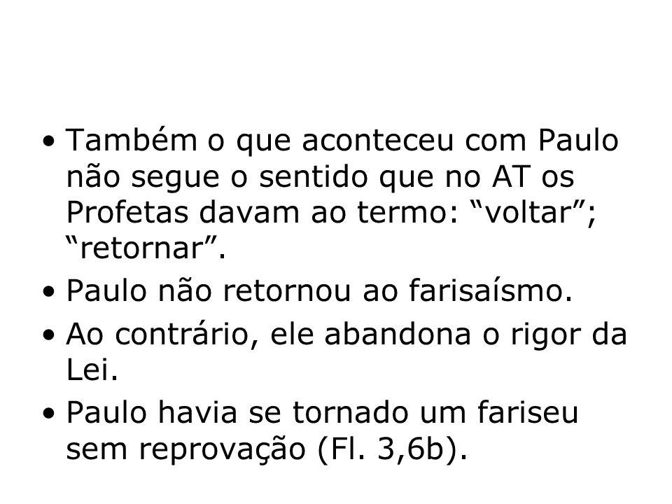 Também o que aconteceu com Paulo não segue o sentido que no AT os Profetas davam ao termo: voltar; retornar. Paulo não retornou ao farisaísmo. Ao cont