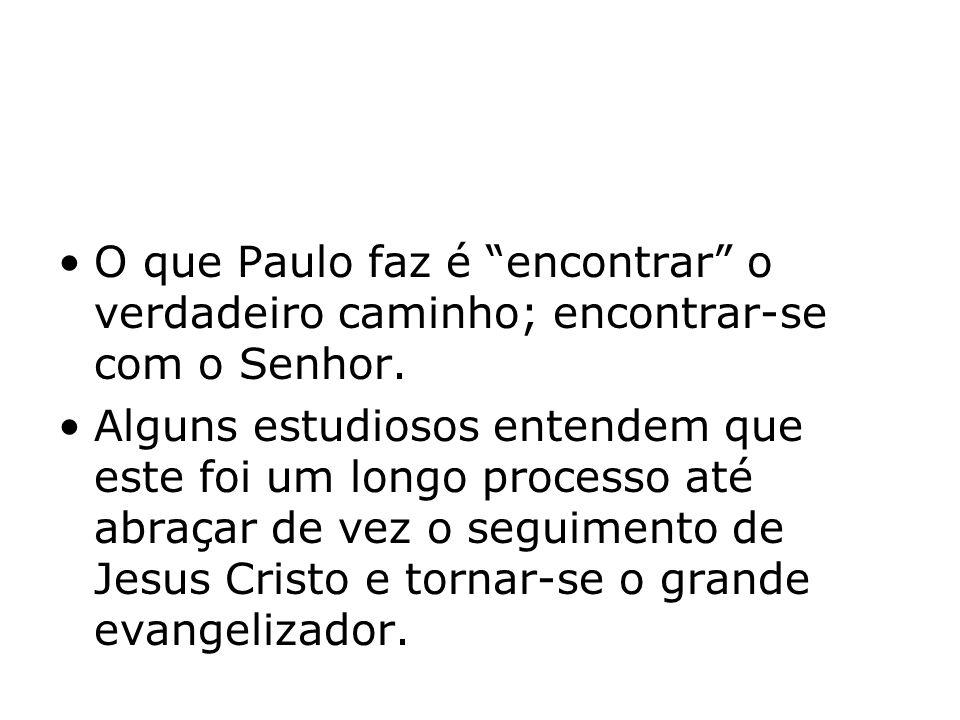 O que Paulo faz é encontrar o verdadeiro caminho; encontrar-se com o Senhor. Alguns estudiosos entendem que este foi um longo processo até abraçar de