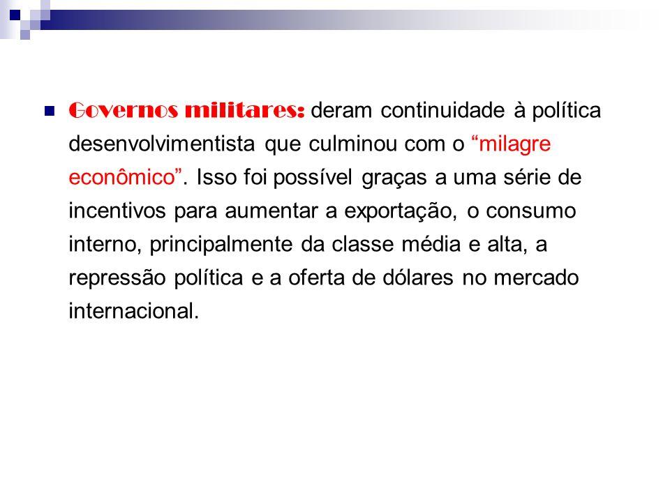 Governos militares: deram continuidade à política desenvolvimentista que culminou com o milagre econômico. Isso foi possível graças a uma série de inc