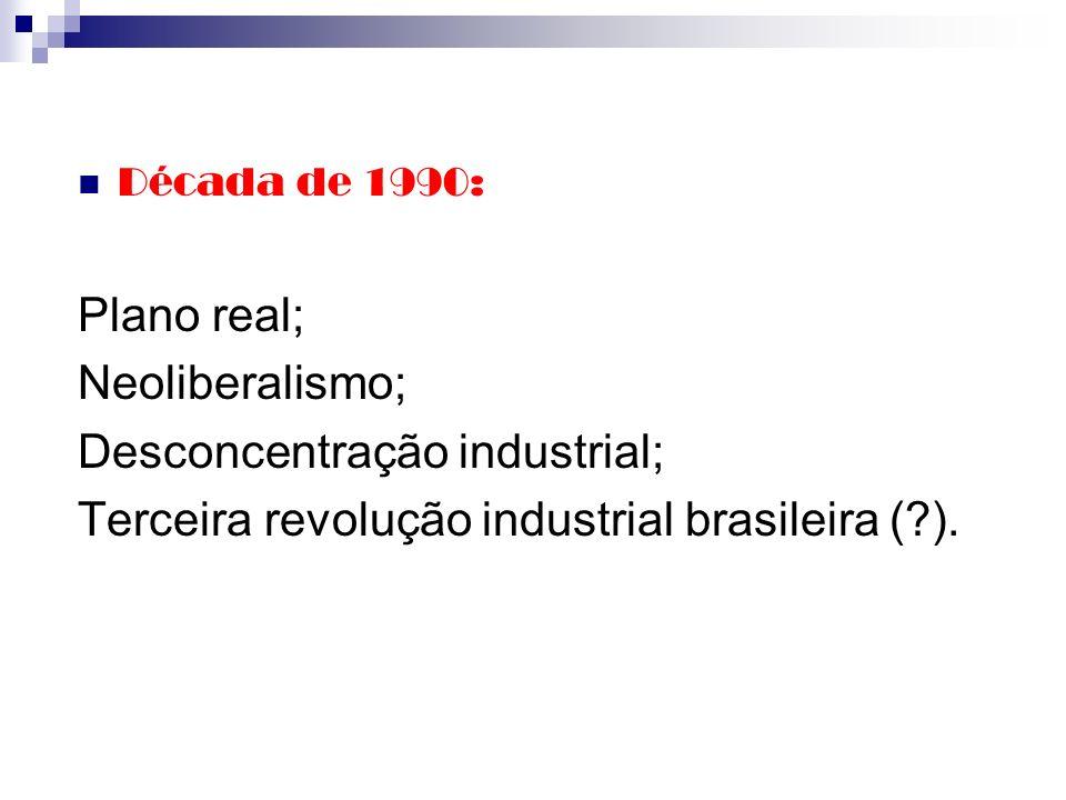 Década de 1990: Plano real; Neoliberalismo; Desconcentração industrial; Terceira revolução industrial brasileira (?).