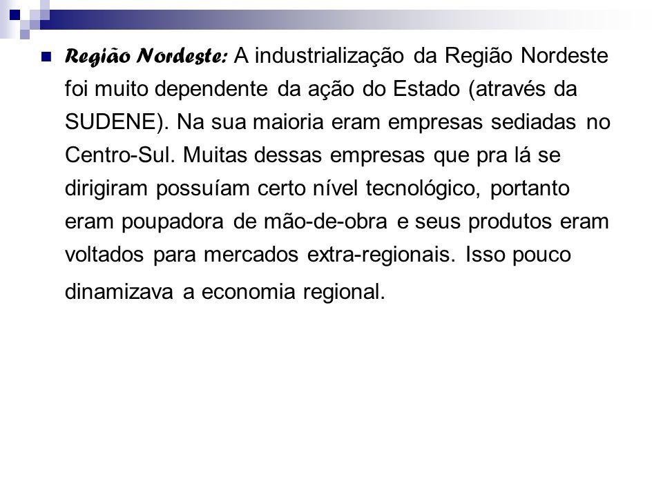 Região Nordeste: A industrialização da Região Nordeste foi muito dependente da ação do Estado (através da SUDENE). Na sua maioria eram empresas sediad