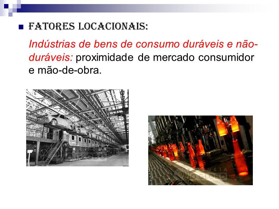 Fatores locacionais: Indústrias de bens de consumo duráveis e não- duráveis: proximidade de mercado consumidor e mão-de-obra.