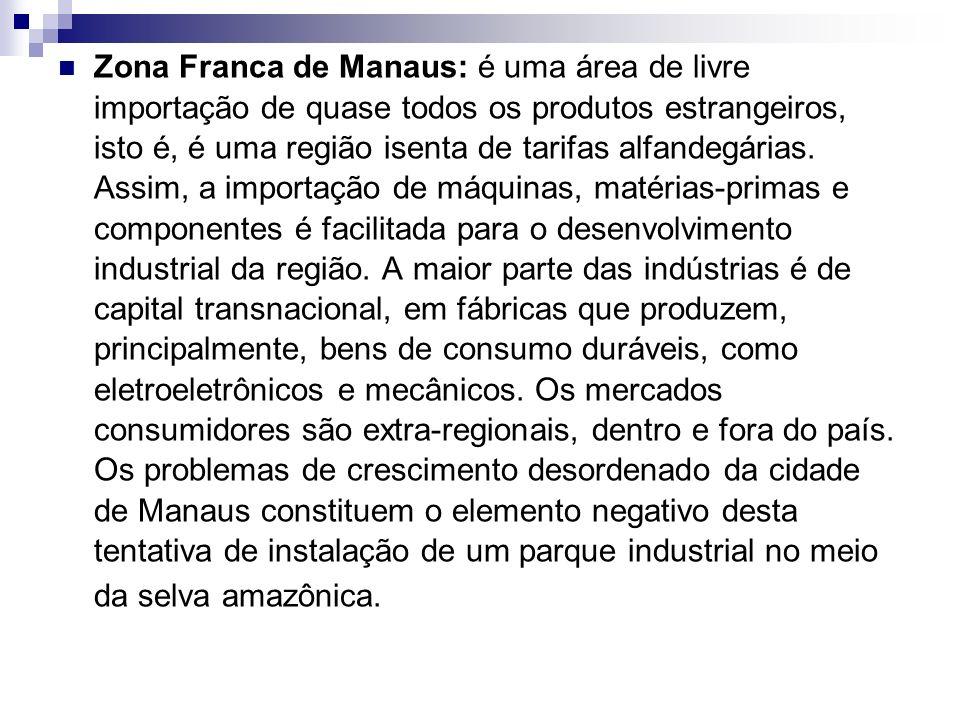 Zona Franca de Manaus: é uma área de livre importação de quase todos os produtos estrangeiros, isto é, é uma região isenta de tarifas alfandegárias. A