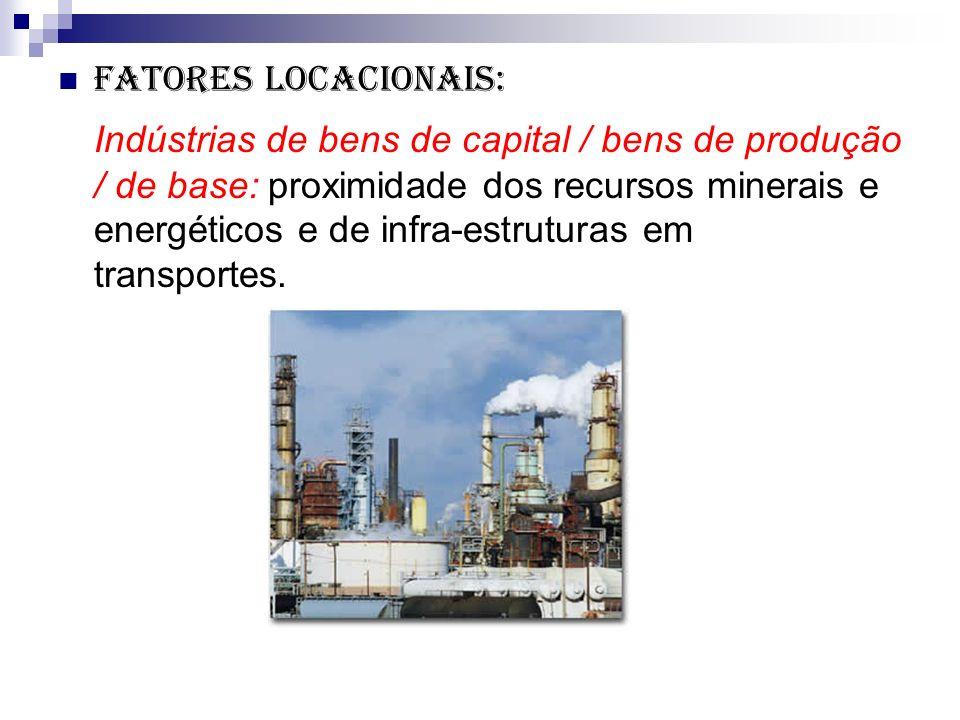 Fatores locacionais: Indústrias de bens de capital / bens de produção / de base: proximidade dos recursos minerais e energéticos e de infra-estruturas em transportes.