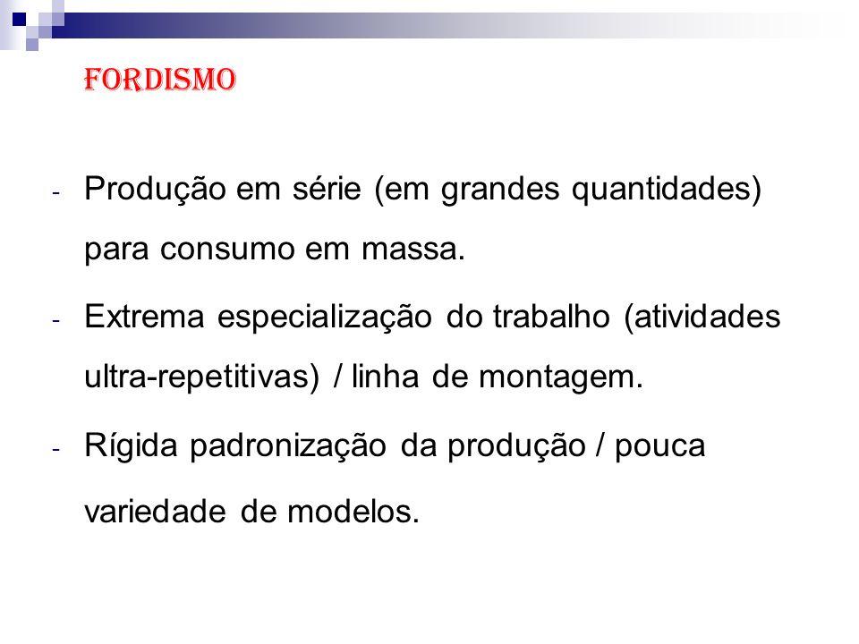 Fordismo - Produção em série (em grandes quantidades) para consumo em massa. - Extrema especialização do trabalho (atividades ultra-repetitivas) / lin