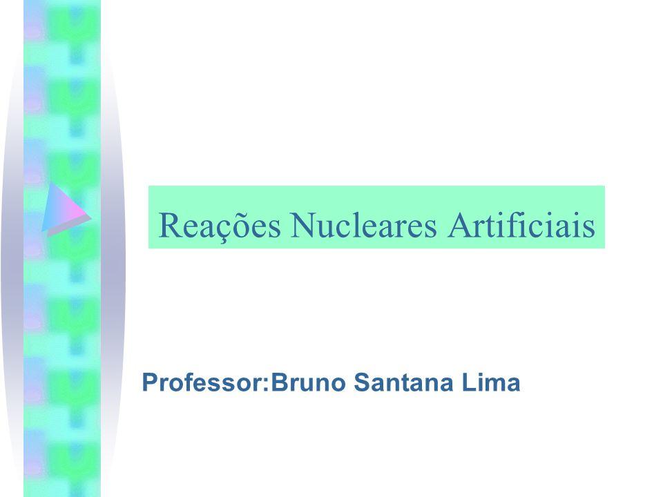 Reações Nucleares Artificiais Professor:Bruno Santana Lima