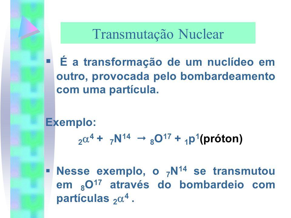 Transmutação Nuclear É a transformação de um nuclídeo em outro, provocada pelo bombardeamento com uma partícula. Exemplo: 2 4 + 7 N 14 8 O 17 + 1 p 1