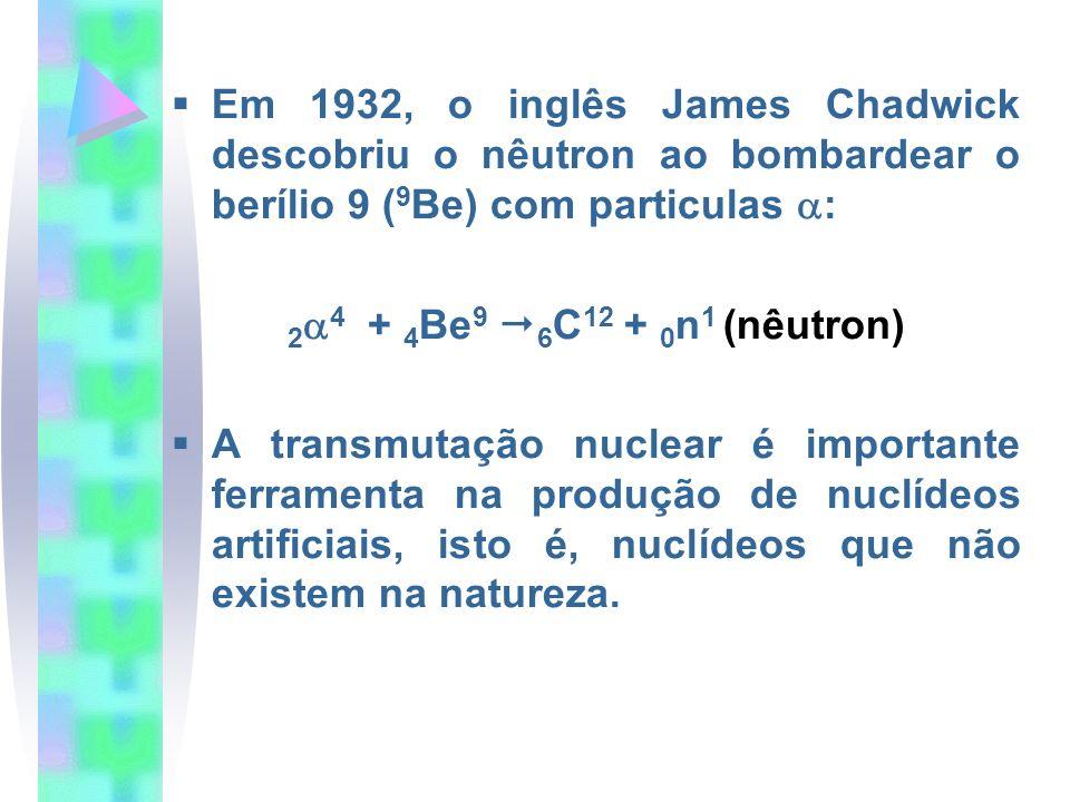 Em 1932, o inglês James Chadwick descobriu o nêutron ao bombardear o berílio 9 ( 9 Be) com particulas : 2 4 + 4 Be 9 6 C 12 + 0 n 1 (nêutron) A transm