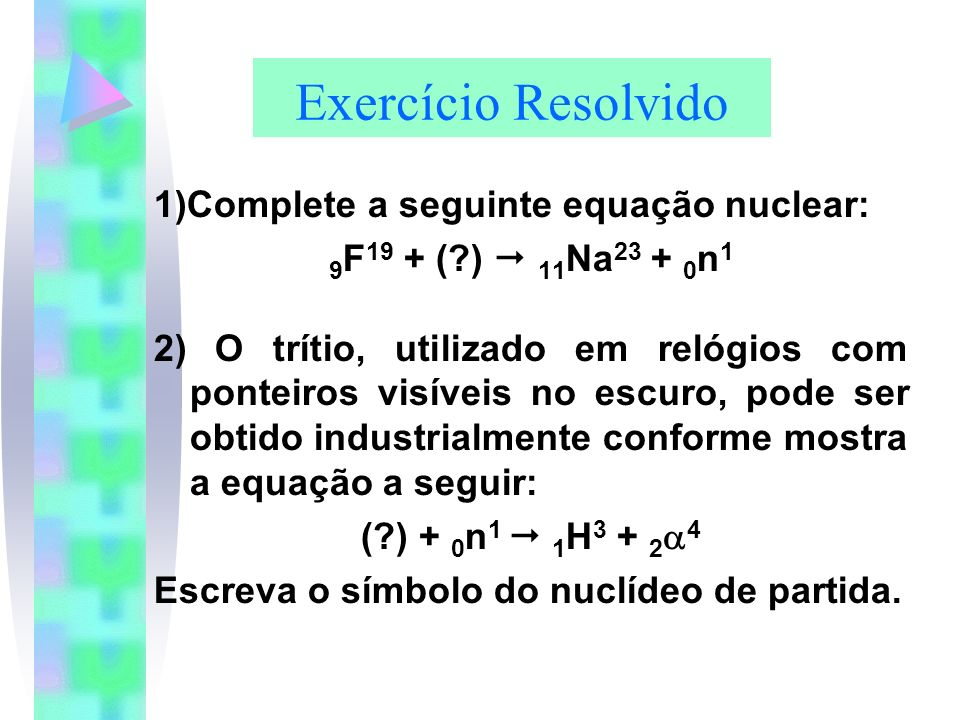 Exercício Resolvido 1)Complete a seguinte equação nuclear: 9 F 19 + (?) 11 Na 23 + 0 n 1 2) O trítio, utilizado em relógios com ponteiros visíveis no