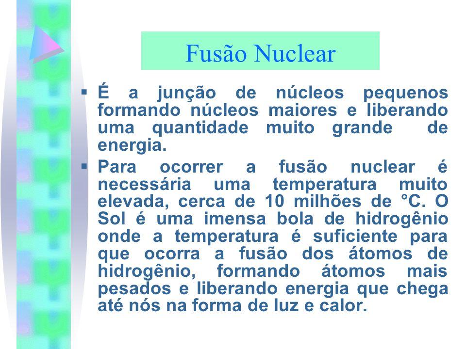 Fusão Nuclear É a junção de núcleos pequenos formando núcleos maiores e liberando uma quantidade muito grande de energia. Para ocorrer a fusão nuclear