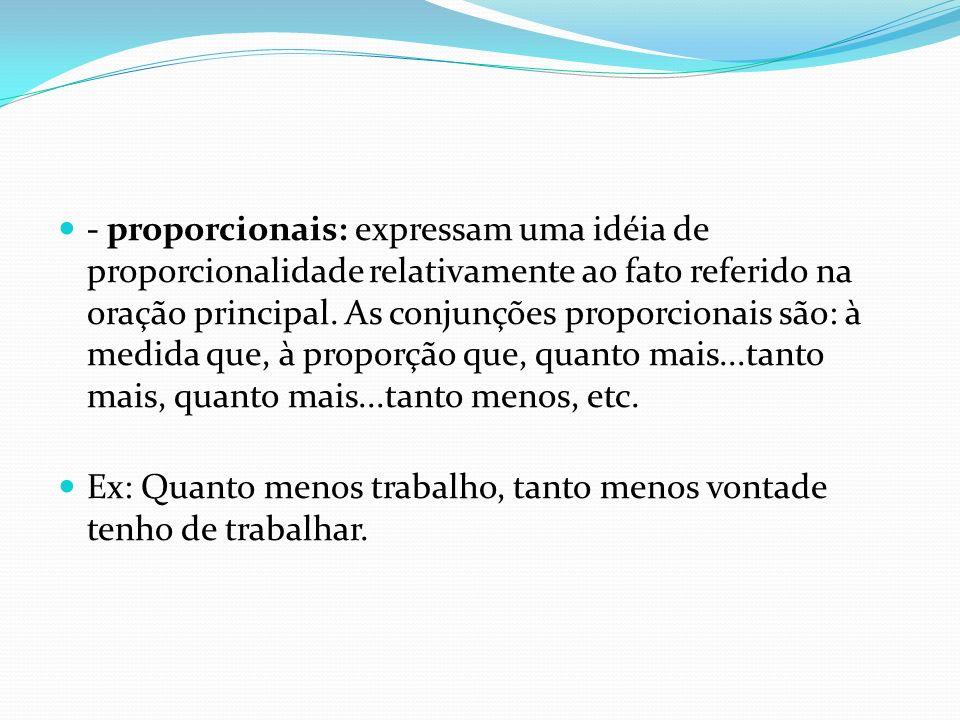 - proporcionais: expressam uma idéia de proporcionalidade relativamente ao fato referido na oração principal. As conjunções proporcionais são: à medid