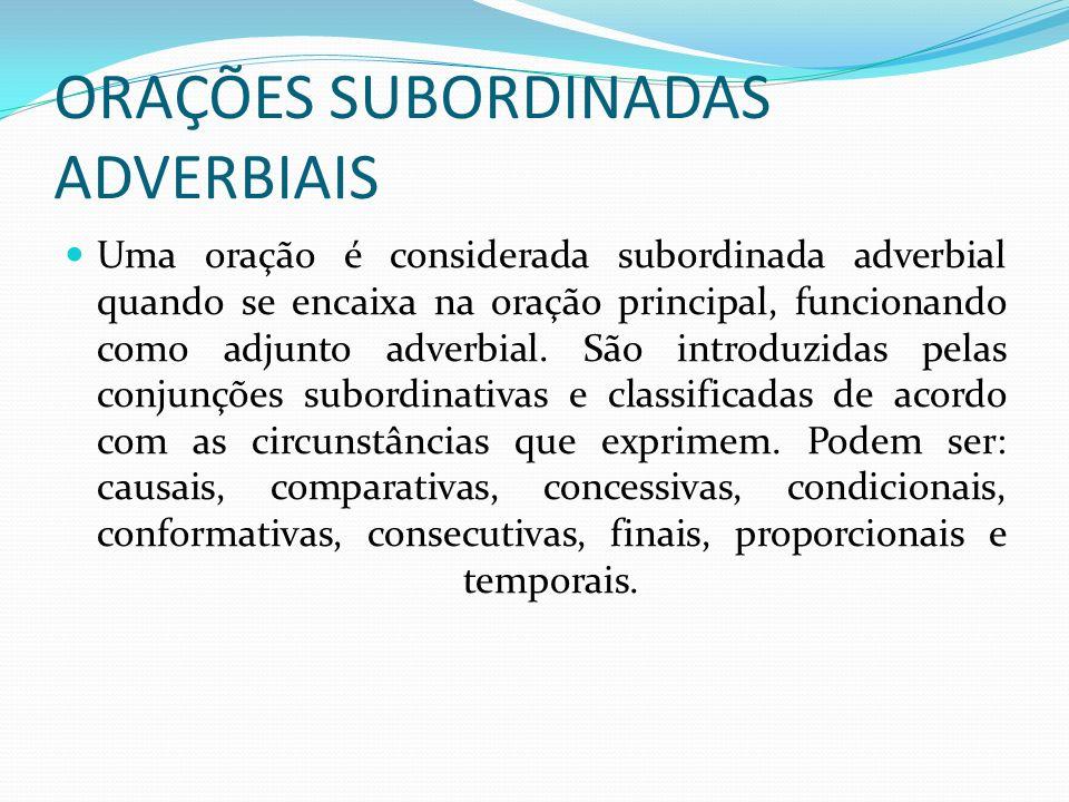 ORAÇÕES SUBORDINADAS ADVERBIAIS Uma oração é considerada subordinada adverbial quando se encaixa na oração principal, funcionando como adjunto adverbi