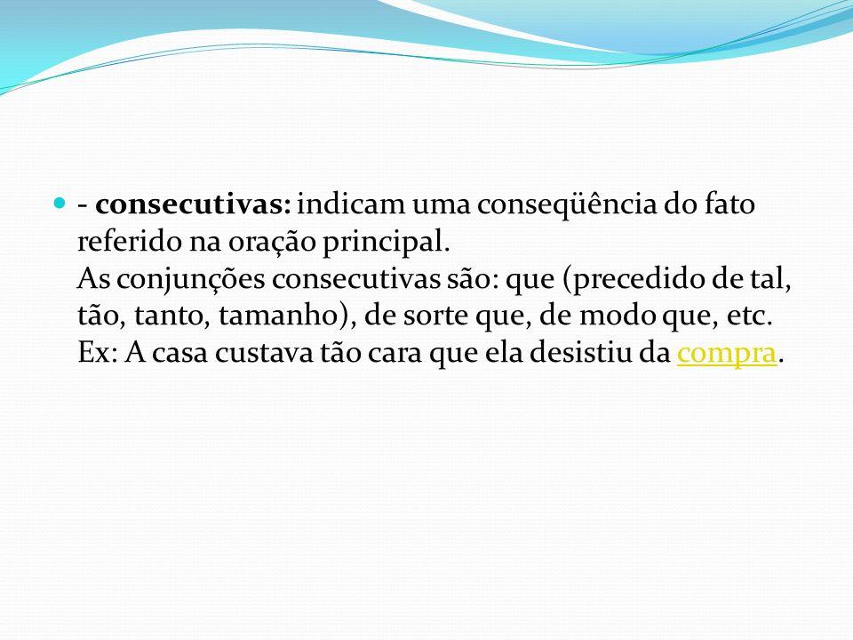- consecutivas: indicam uma conseqüência do fato referido na oração principal. As conjunções consecutivas são: que (precedido de tal, tão, tanto, tama