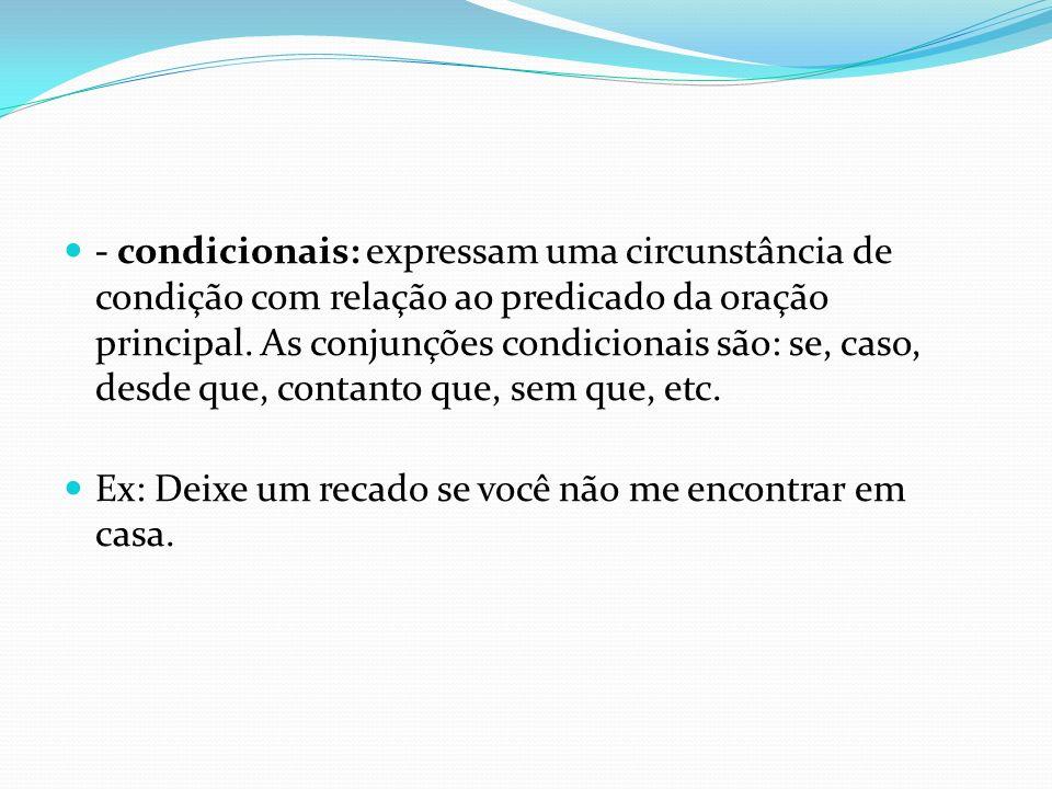 - condicionais: expressam uma circunstância de condição com relação ao predicado da oração principal. As conjunções condicionais são: se, caso, desde