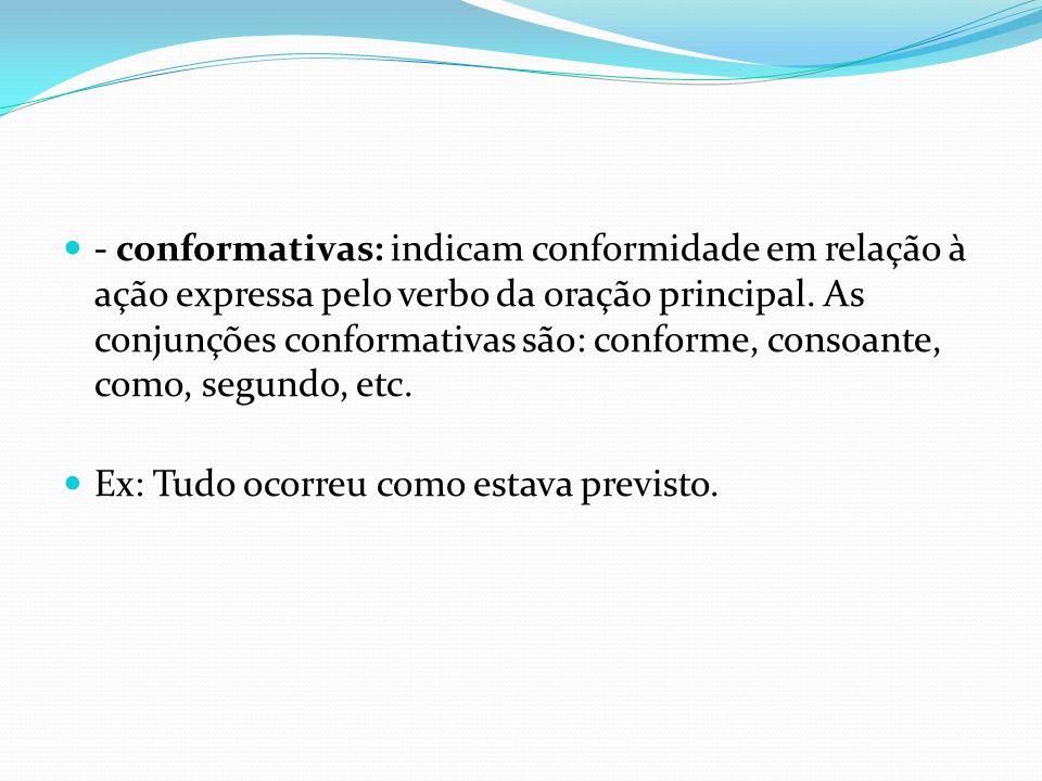- conformativas: indicam conformidade em relação à ação expressa pelo verbo da oração principal. As conjunções conformativas são: conforme, consoante,