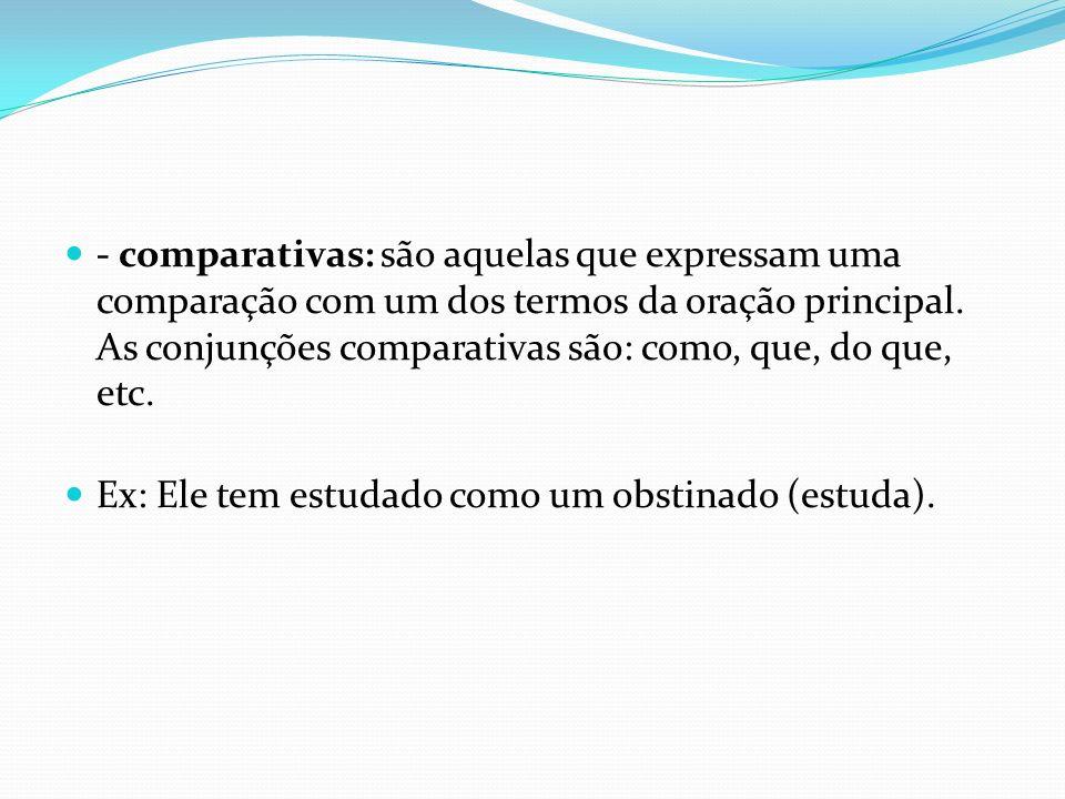 - comparativas: são aquelas que expressam uma comparação com um dos termos da oração principal. As conjunções comparativas são: como, que, do que, etc