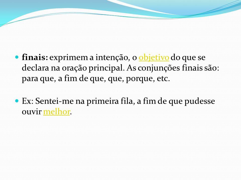 finais: exprimem a intenção, o objetivo do que se declara na oração principal. As conjunções finais são: para que, a fim de que, que, porque, etc.obje
