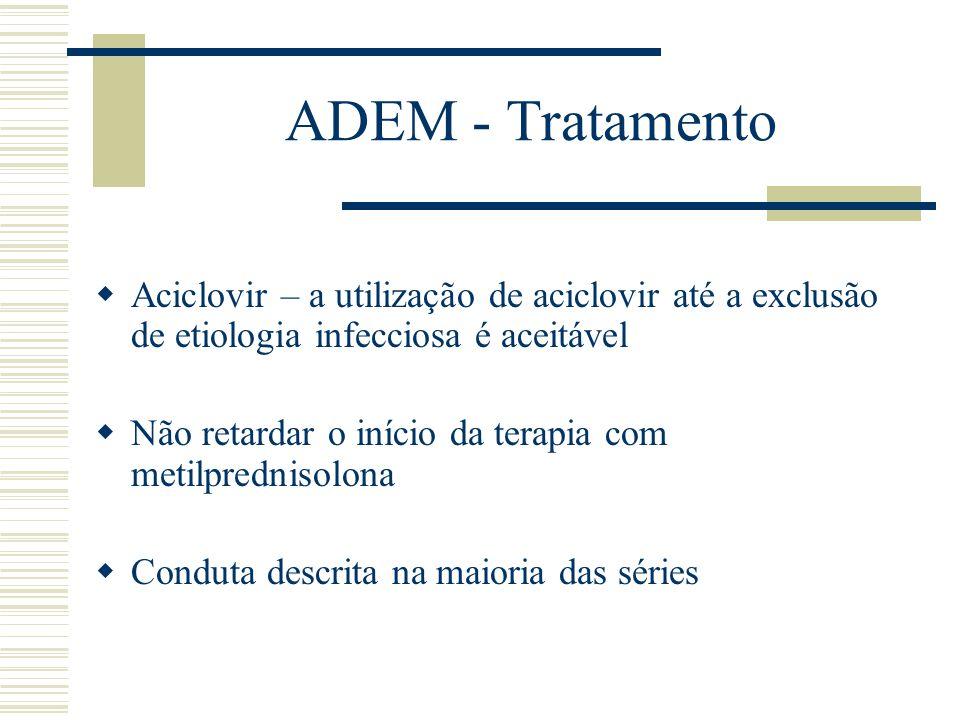 ADEM - Tratamento Aciclovir – a utilização de aciclovir até a exclusão de etiologia infecciosa é aceitável Não retardar o início da terapia com metilp