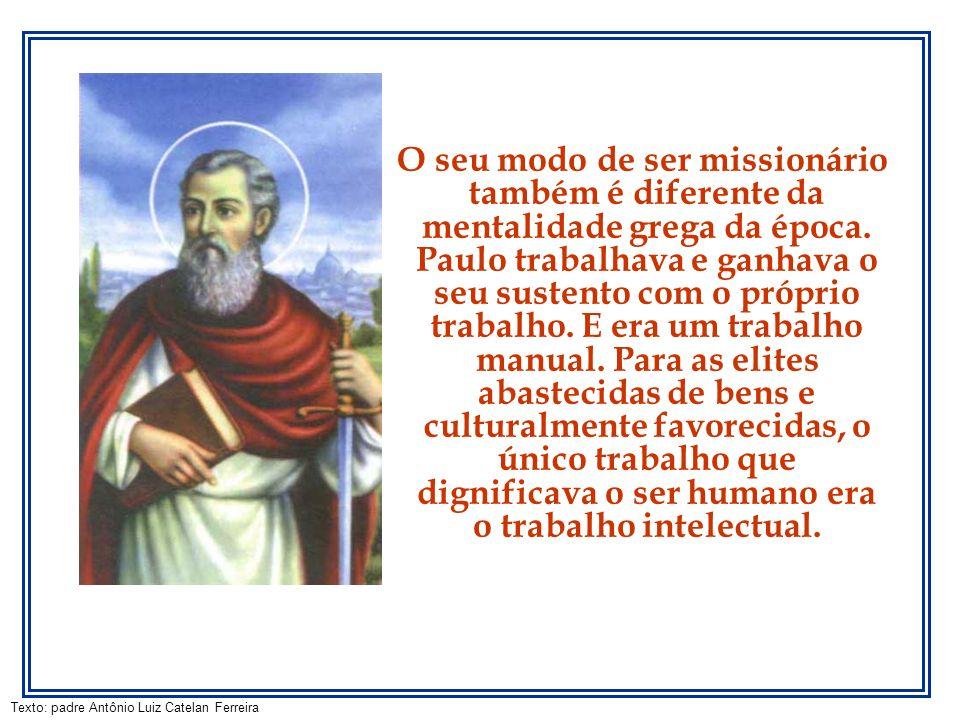 Texto: padre Antônio Luiz Catelan Ferreira O seu modo de ser missionário também é diferente da mentalidade grega da época. Paulo trabalhava e ganhava